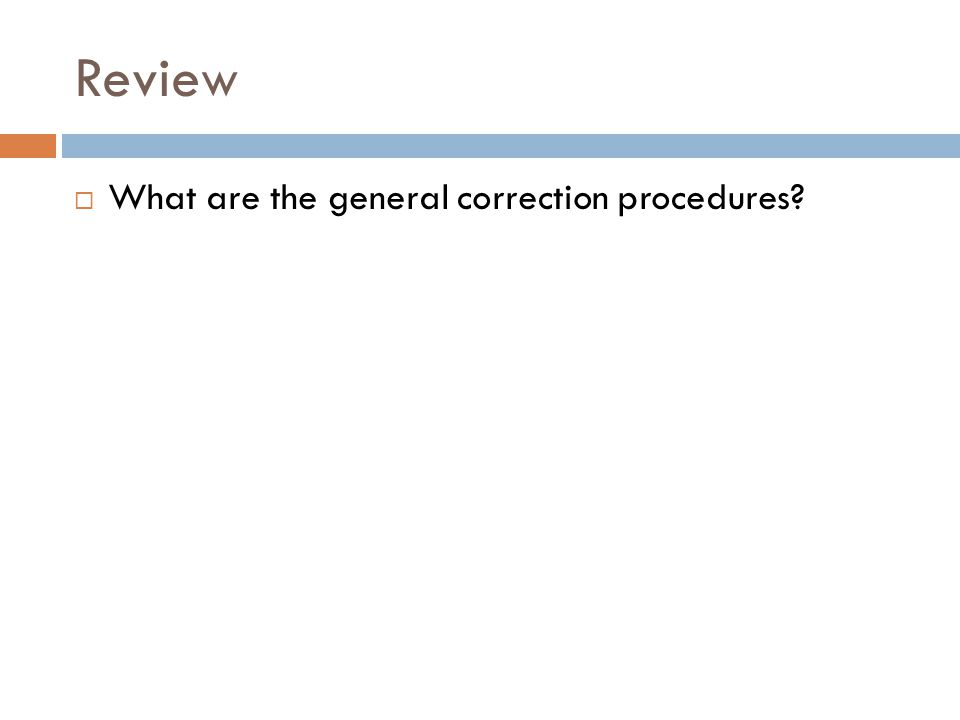 Review  What are the general correction procedures