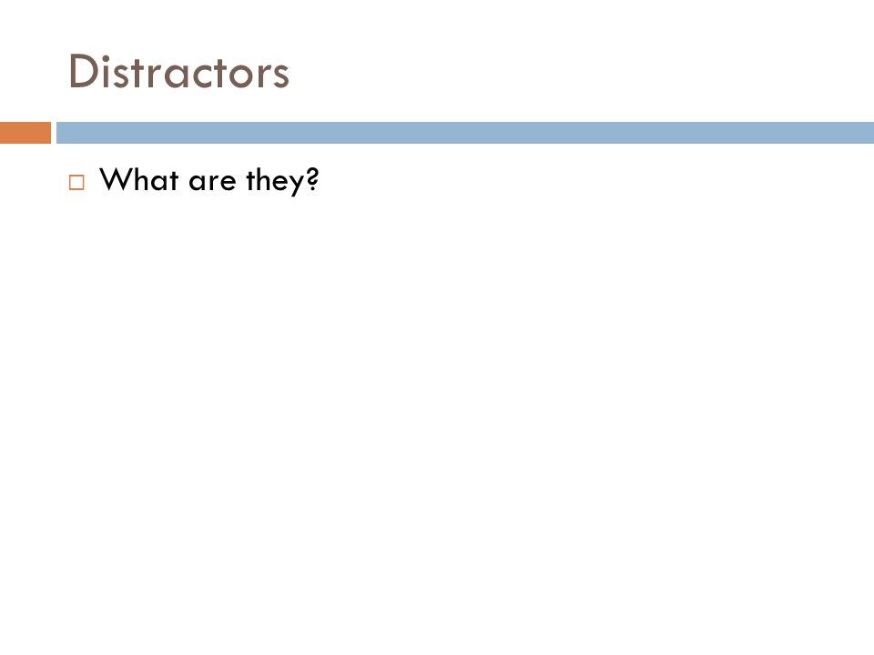 Distractors  What are they