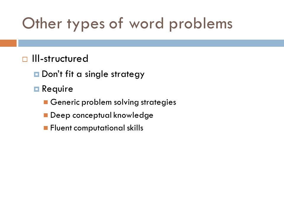 Other types of word problems  Ill-structured  Don't fit a single strategy  Require Generic problem solving strategies Deep conceptual knowledge Fluent computational skills