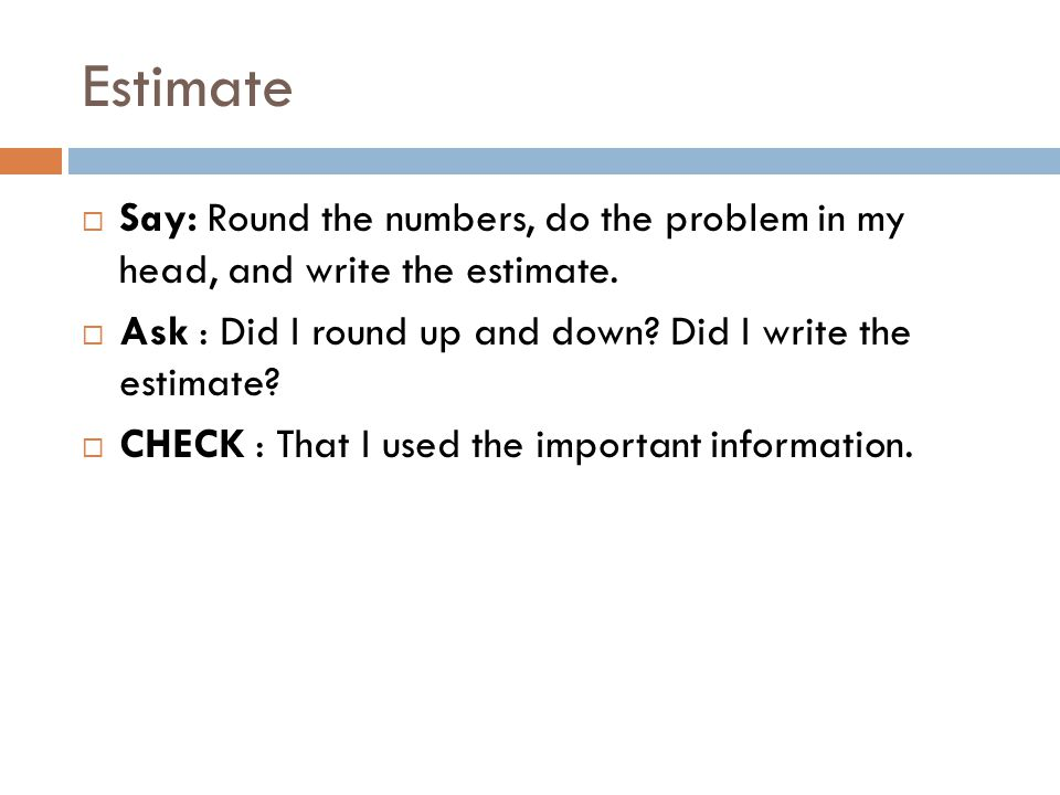 Estimate  Say: Round the numbers, do the problem in my head, and write the estimate.