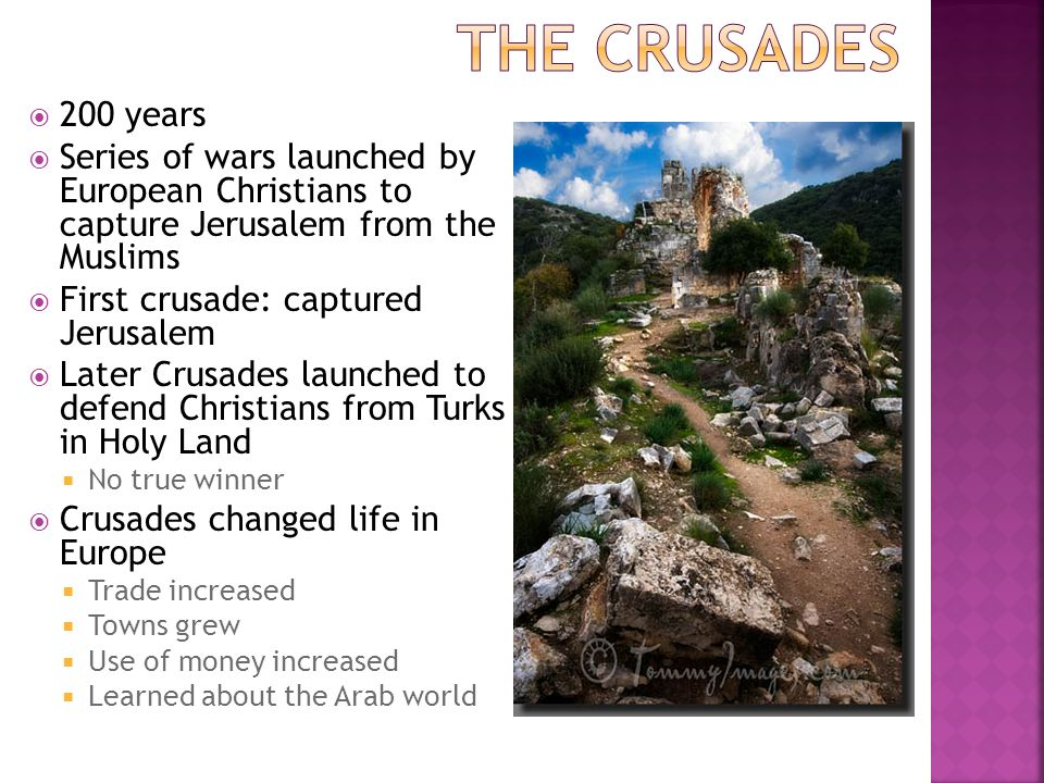  200 years  Series of wars launched by European Christians to capture Jerusalem from the Muslims  First crusade: captured Jerusalem  Later Crusades launched to defend Christians from Turks in Holy Land  No true winner  Crusades changed life in Europe  Trade increased  Towns grew  Use of money increased  Learned about the Arab world