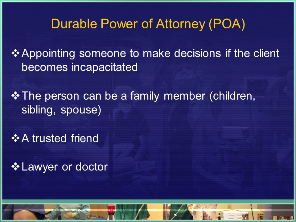 Durable Power of Attorney (POA)  Appointing someone to make decisions if the client becomes incapacitated  The person can be a family member (children, sibling, spouse)  A trusted friend  Lawyer or doctor
