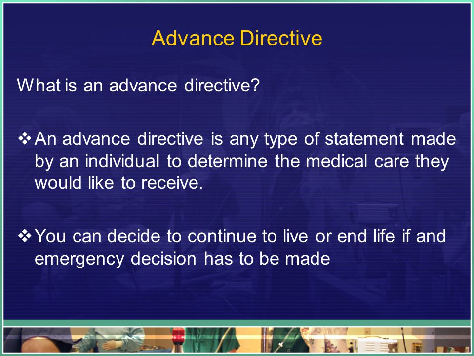 Advance Directive What is an advance directive.