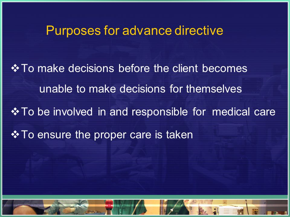 Purposes for advance directive  To make decisions before the client becomes unable to make decisions for themselves  To be involved in and responsible for medical care  To ensure the proper care is taken