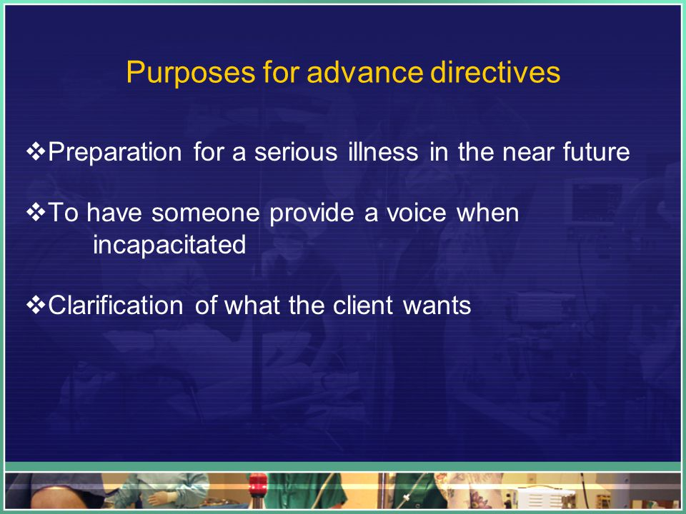 Purposes for advance directives  Preparation for a serious illness in the near future  To have someone provide a voice when incapacitated  Clarification of what the client wants