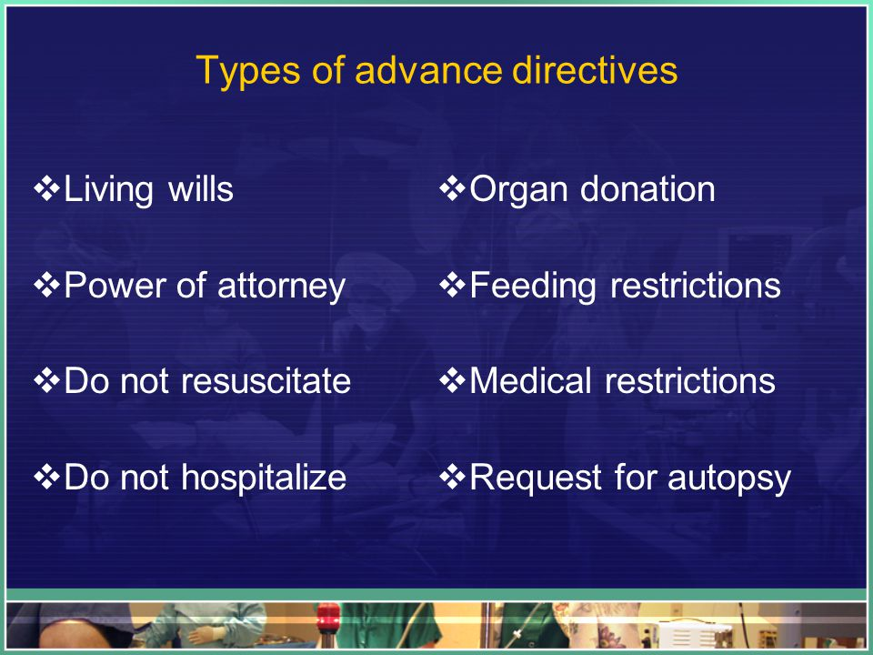 Types of advance directives  Living wills  Power of attorney  Do not resuscitate  Do not hospitalize  Organ donation  Feeding restrictions  Medical restrictions  Request for autopsy