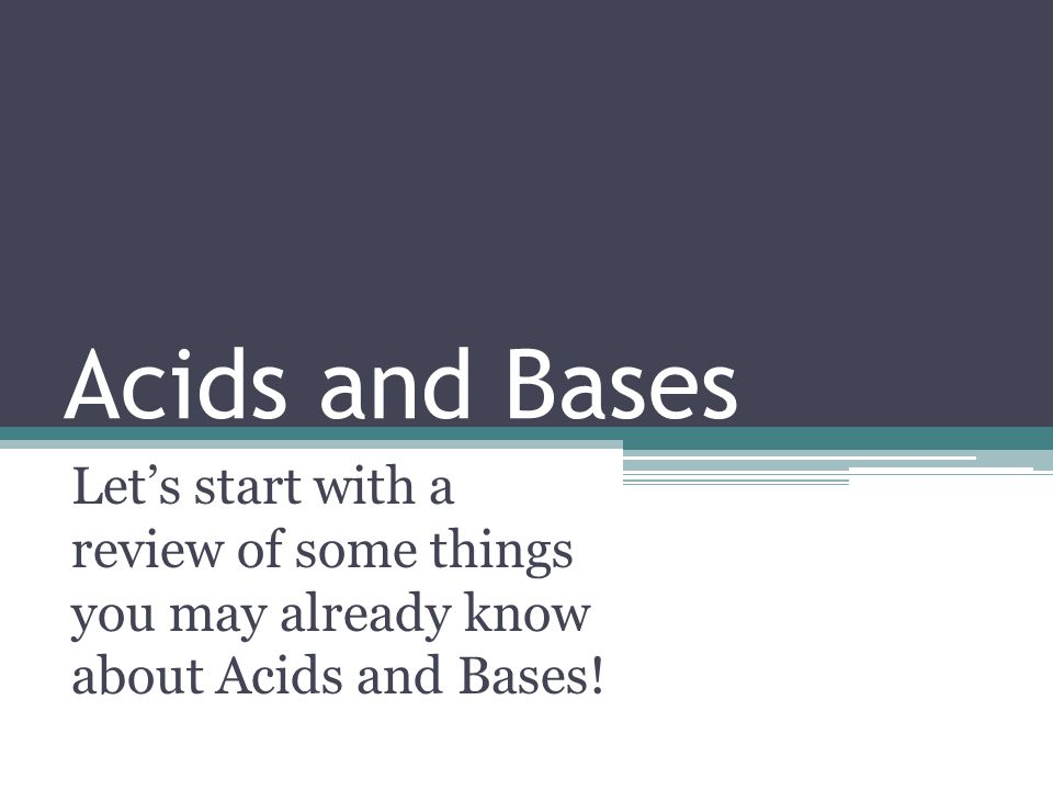 Acids and Bases Let's start with a review of some things you may already know about Acids and Bases!