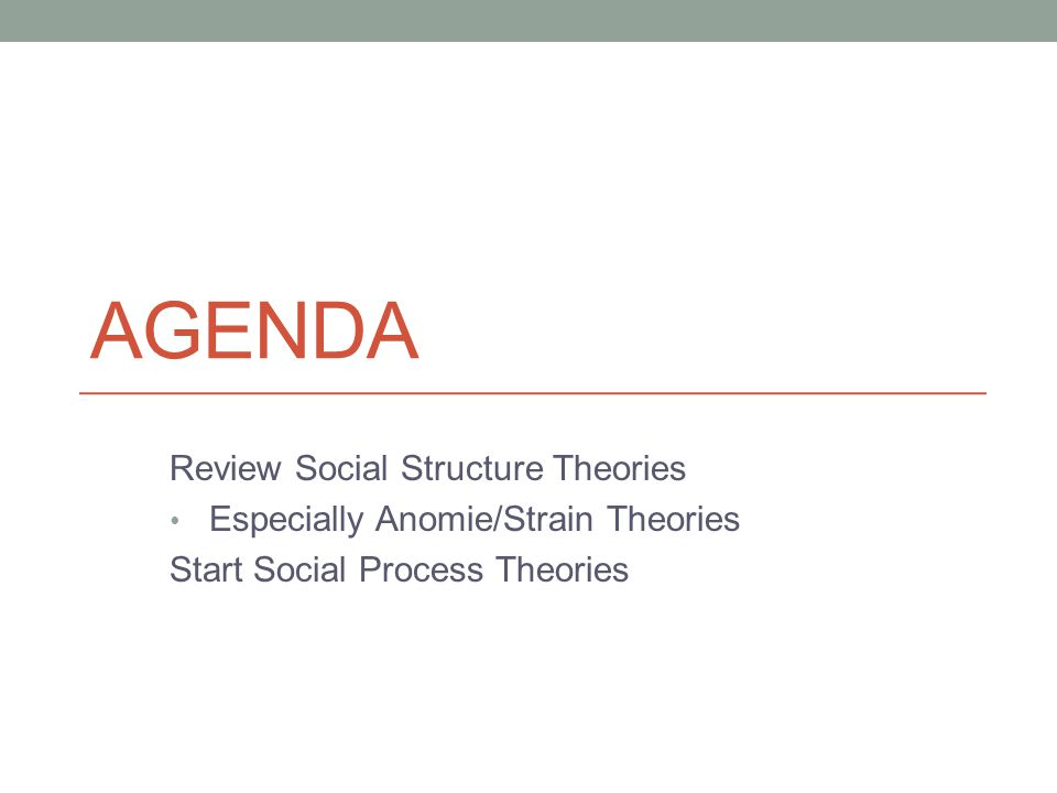 AGENDA Review Social Structure Theories Especially Anomie/Strain Theories Start Social Process Theories