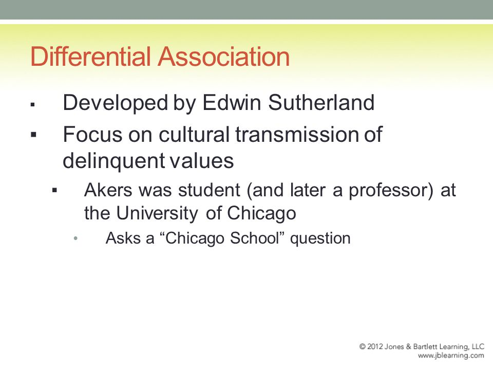 Differential Association ▪ Developed by Edwin Sutherland ▪Focus on cultural transmission of delinquent values ▪Akers was student (and later a professor) at the University of Chicago Asks a Chicago School question
