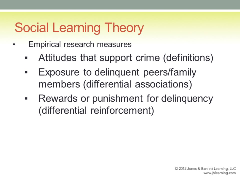 Social Learning Theory ▪Empirical research measures ▪Attitudes that support crime (definitions) ▪Exposure to delinquent peers/family members (differential associations) ▪Rewards or punishment for delinquency (differential reinforcement)