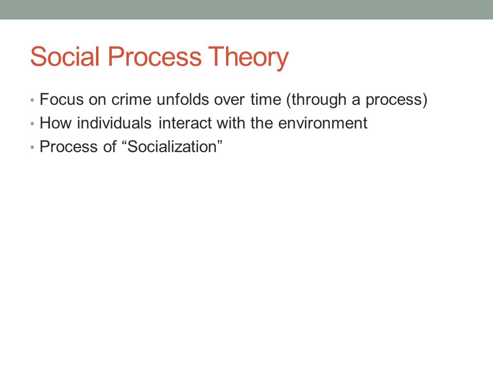 Social Process Theory Focus on crime unfolds over time (through a process) How individuals interact with the environment Process of Socialization