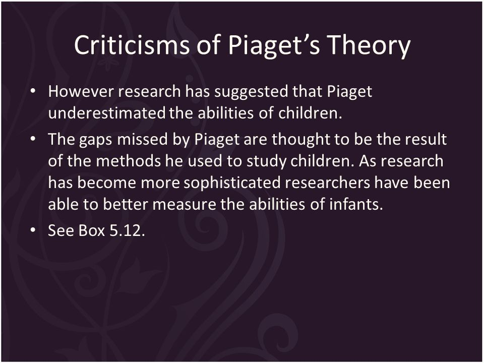 Criticisms of Piaget's Theory However research has suggested that Piaget underestimated the abilities of children.