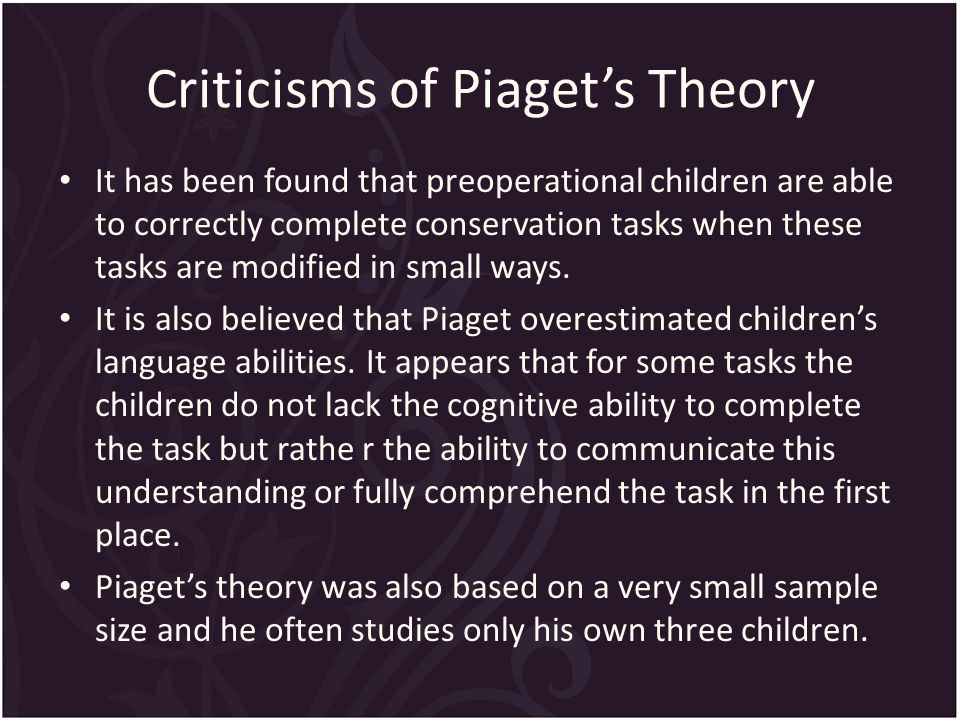 Criticisms of Piaget's Theory It has been found that preoperational children are able to correctly complete conservation tasks when these tasks are modified in small ways.