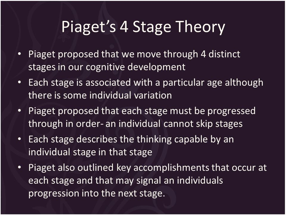 Piaget's 4 Stage Theory Piaget proposed that we move through 4 distinct stages in our cognitive development Each stage is associated with a particular age although there is some individual variation Piaget proposed that each stage must be progressed through in order- an individual cannot skip stages Each stage describes the thinking capable by an individual stage in that stage Piaget also outlined key accomplishments that occur at each stage and that may signal an individuals progression into the next stage.