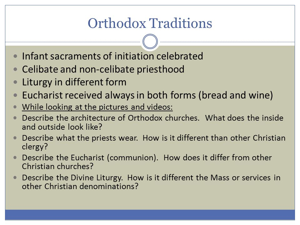 Orthodox Traditions Infant sacraments of initiation celebrated Celibate and non-celibate priesthood Liturgy in different form Eucharist received always in both forms (bread and wine) While looking at the pictures and videos: Describe the architecture of Orthodox churches.