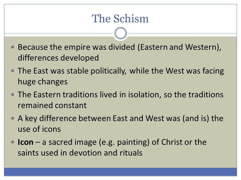 The Schism Because the empire was divided (Eastern and Western), differences developed The East was stable politically, while the West was facing huge changes The Eastern traditions lived in isolation, so the traditions remained constant A key difference between East and West was (and is) the use of icons Icon – a sacred image (e.g.