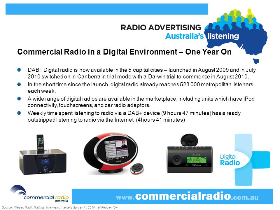 Commercial Radio in a Digital Environment – One Year On DAB+ Digital radio is now available in the 5 capital cities – launched in August 2009 and in July 2010 switched on in Canberra in trial mode with a Darwin trial to commence in August 2010.