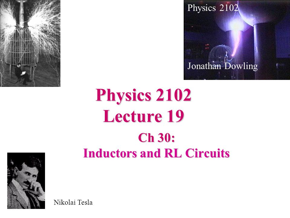 Physics 2102 Lecture 19 Ch 30: Inductors and RL Circuits Physics 2102 Jonathan Dowling Nikolai Tesla