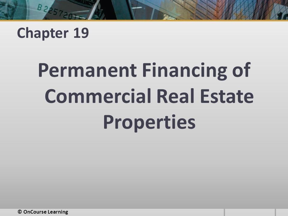 Chapter 19 Permanent Financing of Commercial Real Estate Properties © OnCourse Learning