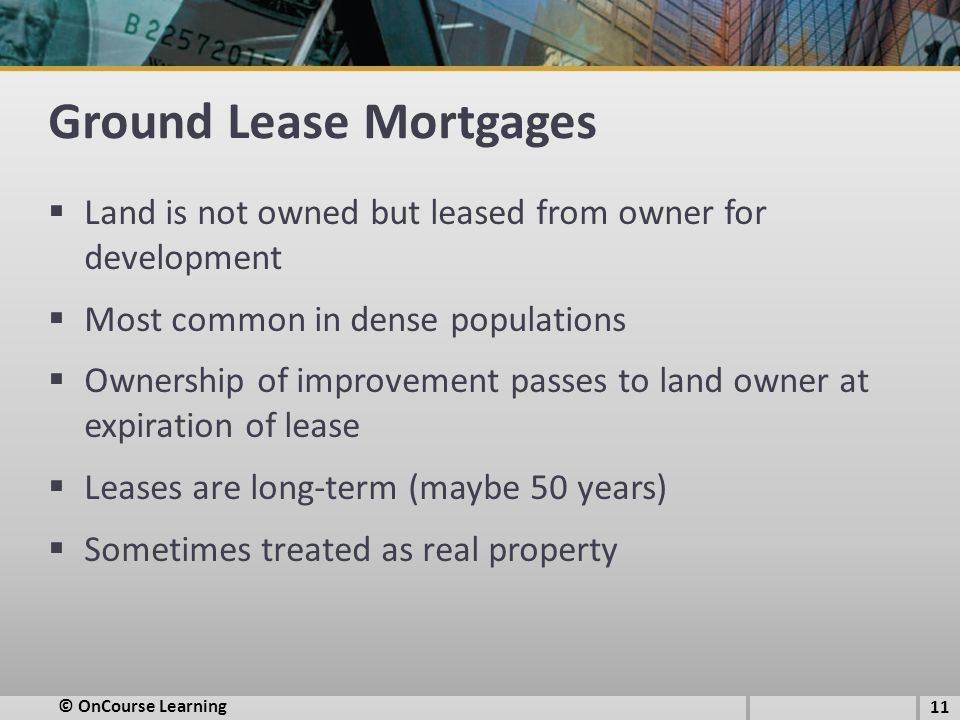 Ground Lease Mortgages  Land is not owned but leased from owner for development  Most common in dense populations  Ownership of improvement passes to land owner at expiration of lease  Leases are long-term (maybe 50 years)  Sometimes treated as real property © OnCourse Learning 11