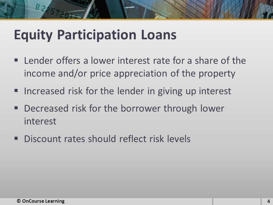 Equity Participation Loans  Lender offers a lower interest rate for a share of the income and/or price appreciation of the property  Increased risk for the lender in giving up interest  Decreased risk for the borrower through lower interest  Discount rates should reflect risk levels © OnCourse Learning 4