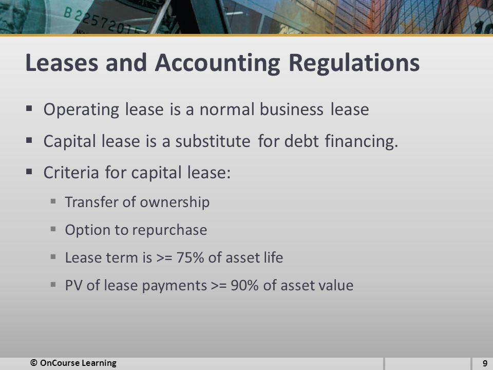 Leases and Accounting Regulations  Operating lease is a normal business lease  Capital lease is a substitute for debt financing.