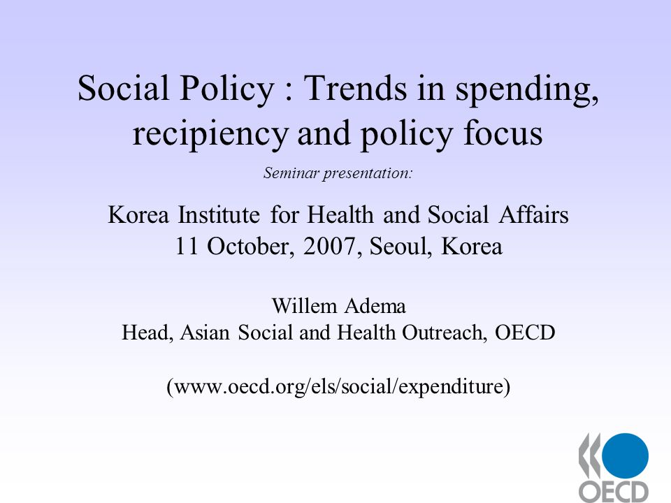 Social Policy : Trends in spending, recipiency and policy focus Seminar presentation: Korea Institute for Health and Social Affairs 11 October, 2007, Seoul, Korea Willem Adema Head, Asian Social and Health Outreach, OECD (