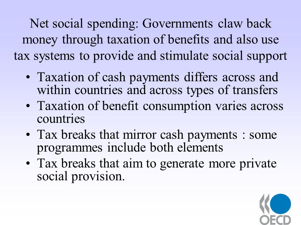 Net social spending: Governments claw back money through taxation of benefits and also use tax systems to provide and stimulate social support Taxation of cash payments differs across and within countries and across types of transfers Taxation of benefit consumption varies across countries Tax breaks that mirror cash payments : some programmes include both elements Tax breaks that aim to generate more private social provision.
