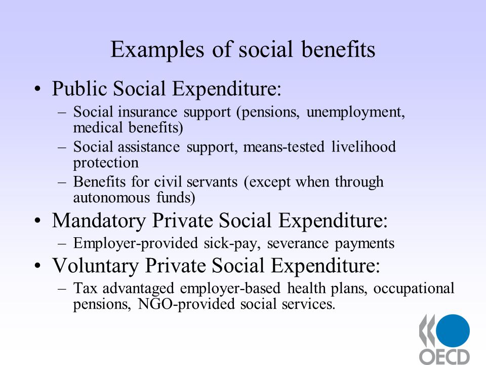 Examples of social benefits Public Social Expenditure: –Social insurance support (pensions, unemployment, medical benefits) –Social assistance support, means-tested livelihood protection –Benefits for civil servants (except when through autonomous funds) Mandatory Private Social Expenditure: –Employer-provided sick-pay, severance payments Voluntary Private Social Expenditure: –Tax advantaged employer-based health plans, occupational pensions, NGO-provided social services.