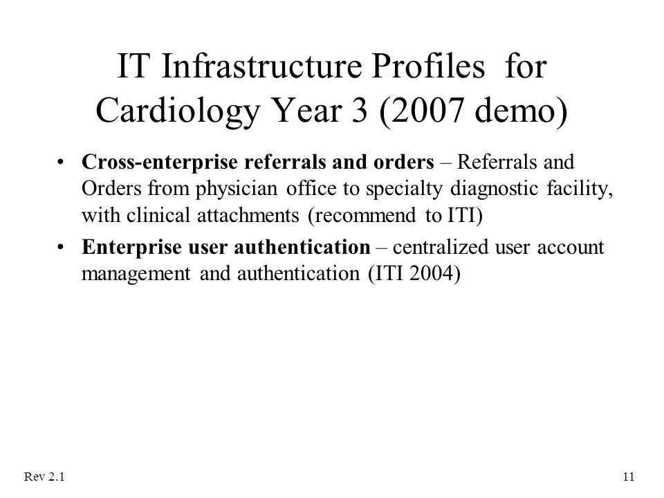 Rev IT Infrastructure Profiles for Cardiology Year 3 (2007 demo) Cross-enterprise referrals and orders – Referrals and Orders from physician office to specialty diagnostic facility, with clinical attachments (recommend to ITI) Enterprise user authentication – centralized user account management and authentication (ITI 2004)