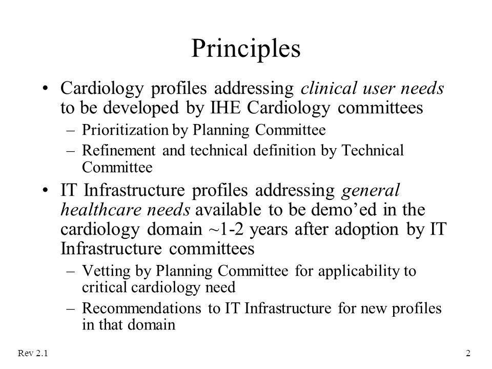 Rev 2.12 Principles Cardiology profiles addressing clinical user needs to be developed by IHE Cardiology committees –Prioritization by Planning Committee –Refinement and technical definition by Technical Committee IT Infrastructure profiles addressing general healthcare needs available to be demo'ed in the cardiology domain ~1-2 years after adoption by IT Infrastructure committees –Vetting by Planning Committee for applicability to critical cardiology need –Recommendations to IT Infrastructure for new profiles in that domain