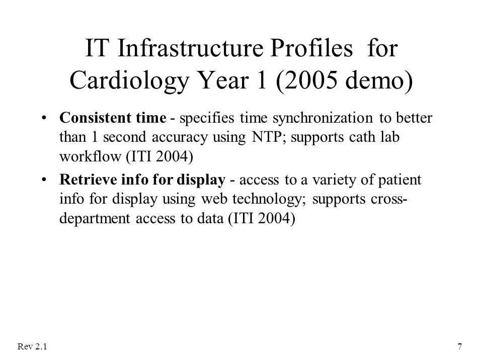 Rev 2.17 IT Infrastructure Profiles for Cardiology Year 1 (2005 demo) Consistent time - specifies time synchronization to better than 1 second accuracy using NTP; supports cath lab workflow (ITI 2004) Retrieve info for display - access to a variety of patient info for display using web technology; supports cross- department access to data (ITI 2004)