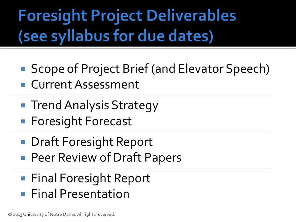  Scope of Project Brief (and Elevator Speech)  Current Assessment  Trend Analysis Strategy  Foresight Forecast  Draft Foresight Report  Peer Review of Draft Papers  Final Foresight Report  Final Presentation © 2013 University of Notre Dame.