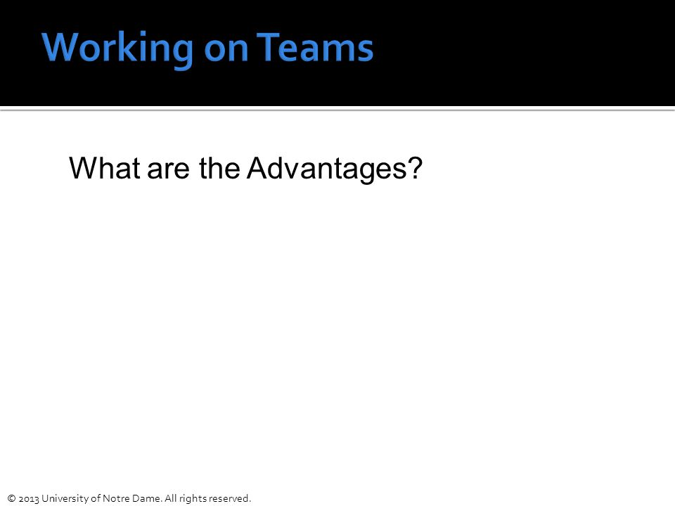 Working on Teams What are the Advantages © 2013 University of Notre Dame. All rights reserved.
