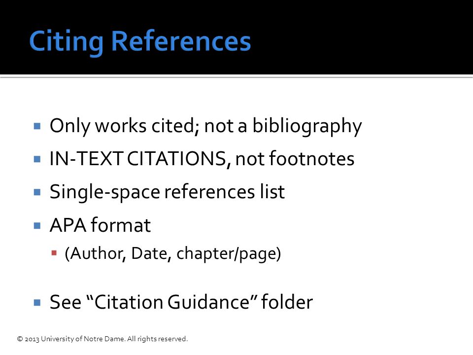  Only works cited; not a bibliography  IN-TEXT CITATIONS, not footnotes  Single-space references list  APA format  (Author, Date, chapter/page)  See Citation Guidance folder © 2013 University of Notre Dame.