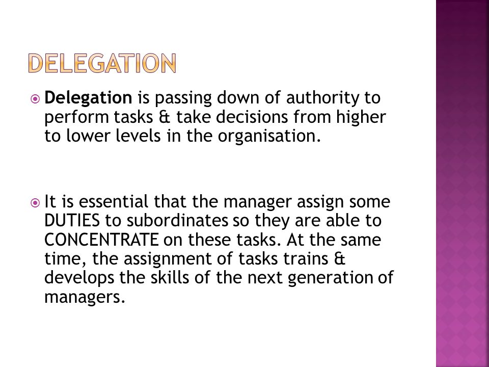  Delegation is passing down of authority to perform tasks & take decisions from higher to lower levels in the organisation.  It is essential that th