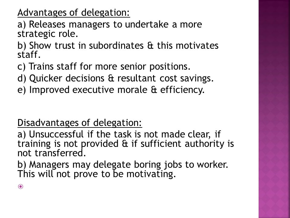 Advantages of delegation: a) Releases managers to undertake a more strategic role. b) Show trust in subordinates & this motivates staff. c) Trains sta