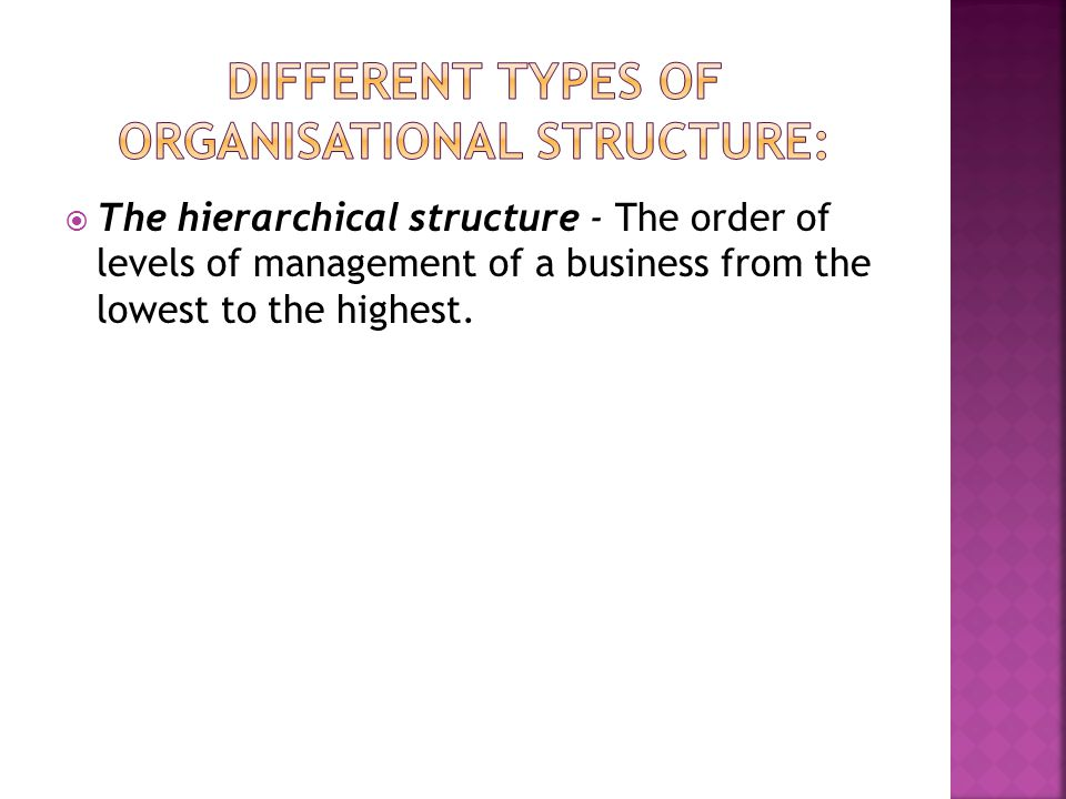  The hierarchical structure - The order of levels of management of a business from the lowest to the highest.