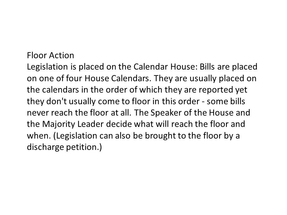 Floor Action Legislation is placed on the Calendar House: Bills are placed on one of four House Calendars.