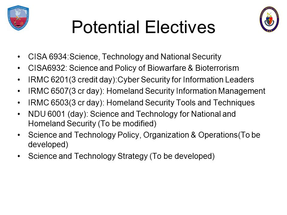 Potential Electives CISA 6934:Science, Technology and National Security CISA6932: Science and Policy of Biowarfare & Bioterrorism IRMC 6201(3 credit day):Cyber Security for Information Leaders IRMC 6507(3 cr day): Homeland Security Information Management IRMC 6503(3 cr day): Homeland Security Tools and Techniques NDU 6001 (day): Science and Technology for National and Homeland Security (To be modified) Science and Technology Policy, Organization & Operations(To be developed) Science and Technology Strategy (To be developed)