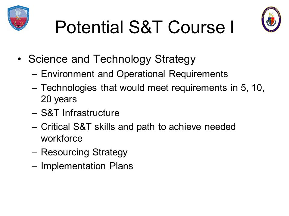 Potential S&T Course I Science and Technology Strategy –Environment and Operational Requirements –Technologies that would meet requirements in 5, 10, 20 years –S&T Infrastructure –Critical S&T skills and path to achieve needed workforce –Resourcing Strategy –Implementation Plans
