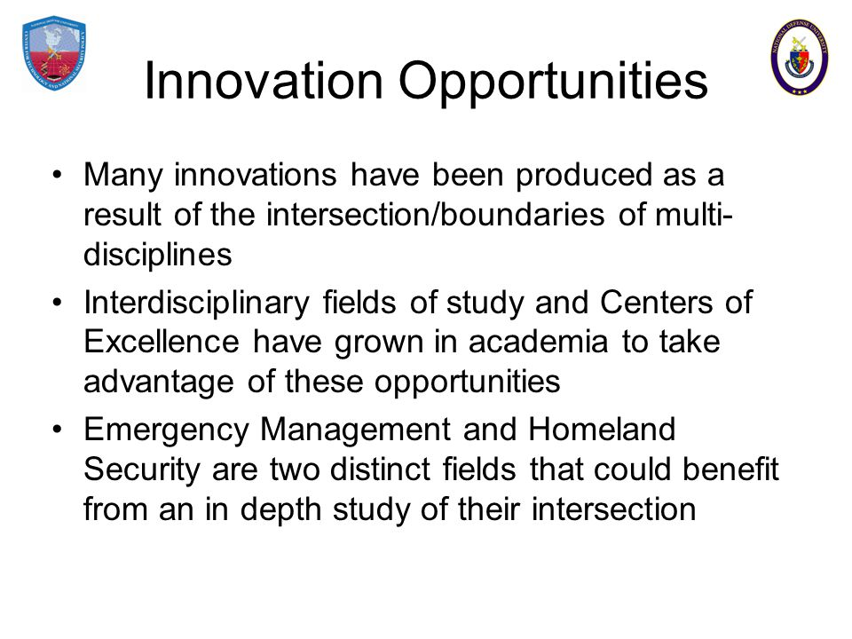 Innovation Opportunities Many innovations have been produced as a result of the intersection/boundaries of multi- disciplines Interdisciplinary fields of study and Centers of Excellence have grown in academia to take advantage of these opportunities Emergency Management and Homeland Security are two distinct fields that could benefit from an in depth study of their intersection
