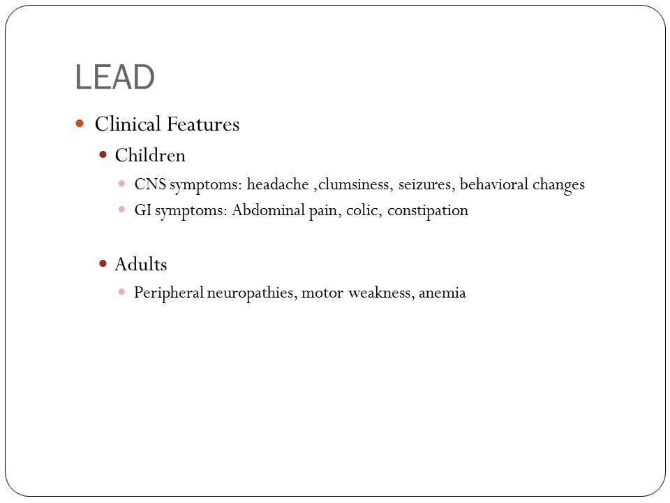 LEAD Clinical Features Children CNS symptoms: headache,clumsiness, seizures, behavioral changes GI symptoms: Abdominal pain, colic, constipation Adults Peripheral neuropathies, motor weakness, anemia