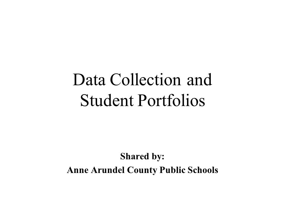 Data Collection and Student Portfolios Shared by: Anne Arundel County Public Schools