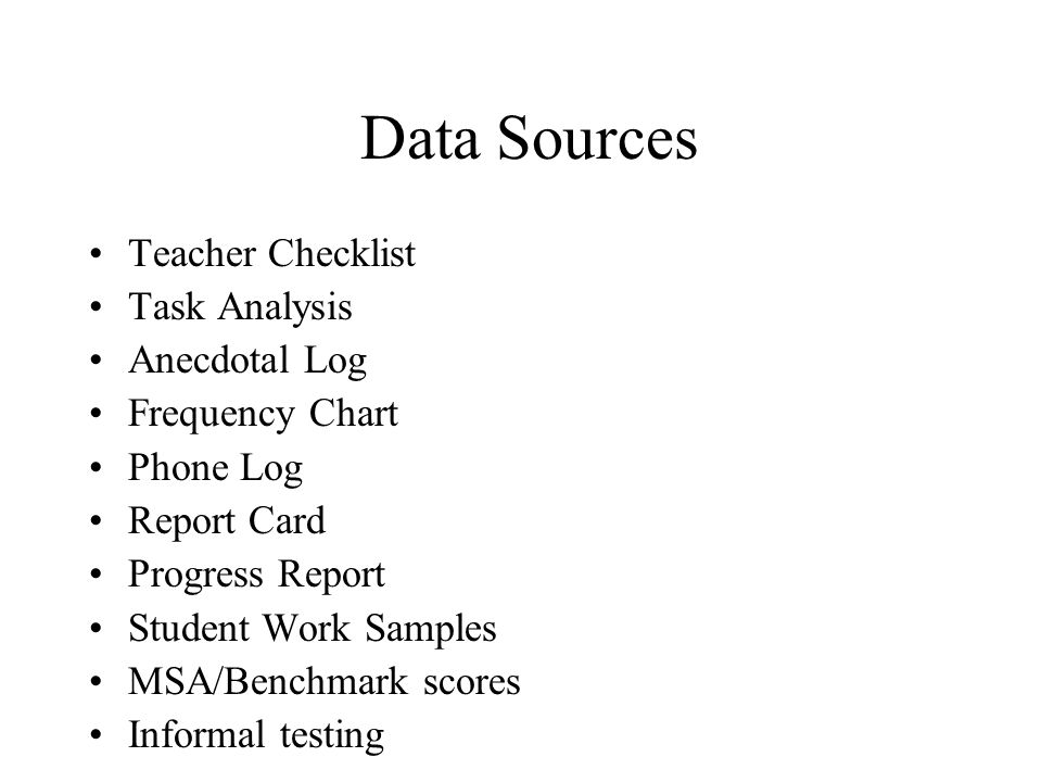 Data Sources Teacher Checklist Task Analysis Anecdotal Log Frequency Chart Phone Log Report Card Progress Report Student Work Samples MSA/Benchmark scores Informal testing