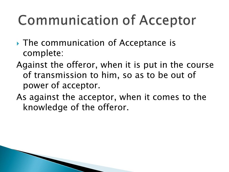  The communication of Acceptance is complete: Against the offeror, when it is put in the course of transmission to him, so as to be out of power of acceptor.