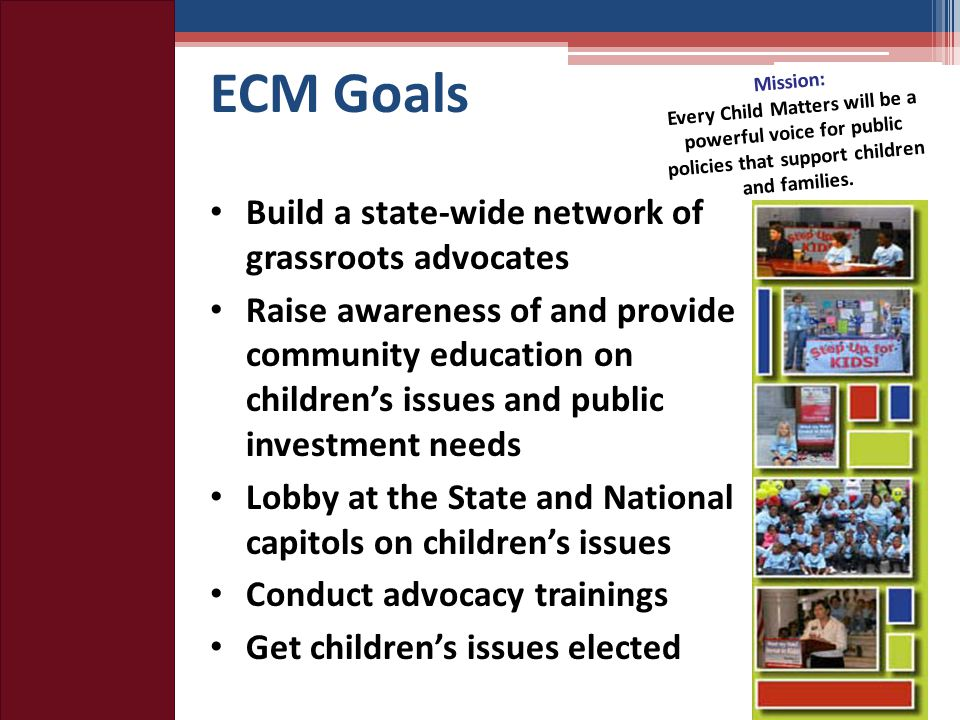 ECM Goals Build a state-wide network of grassroots advocates Raise awareness of and provide community education on children's issues and public investment needs Lobby at the State and National capitols on children's issues Conduct advocacy trainings Get children's issues elected Mission: Every Child Matters will be a powerful voice for public policies that support children and families.
