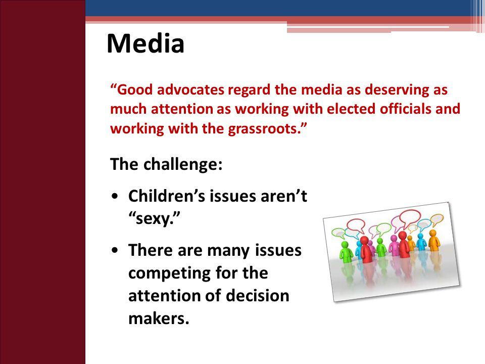 Media Good advocates regard the media as deserving as much attention as working with elected officials and working with the grassroots. The challenge: Children's issues aren't sexy. There are many issues competing for the attention of decision makers.