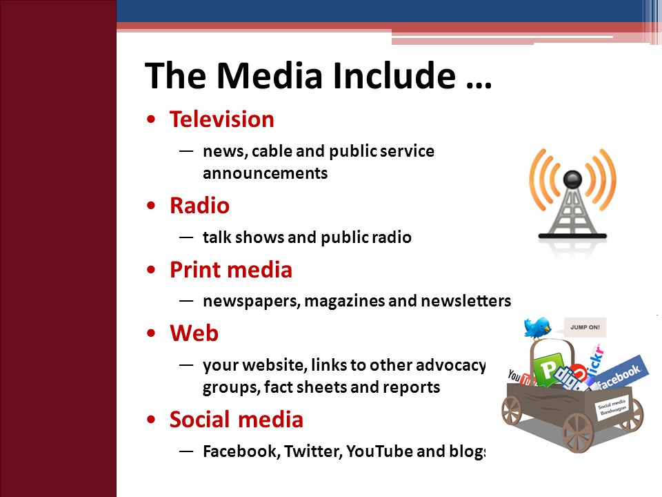 The Media Include … Television ―news, cable and public service announcements Radio —talk shows and public radio Print media —newspapers, magazines and newsletters Web —your website, links to other advocacy groups, fact sheets and reports Social media —Facebook, Twitter, YouTube and blogs