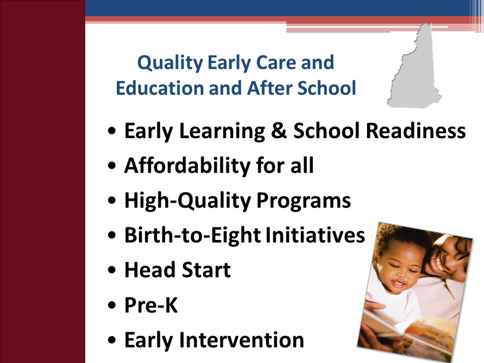 Quality Early Care and Education and After School Early Learning & School Readiness Affordability for all High-Quality Programs Birth-to-Eight Initiatives Head Start Pre-K Early Intervention